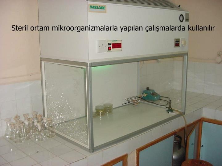 Steril ortam mikroorganizmalarla yapılan çalışmalarda kullanılır