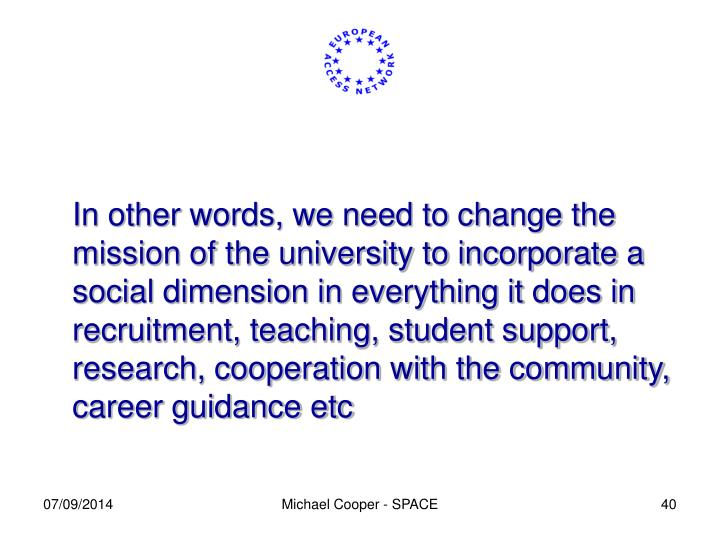 In other words, we need to change the mission of the university to incorporate a social dimension in everything it does in recruitment, teaching, student support, research, cooperation with the community, career guidance etc