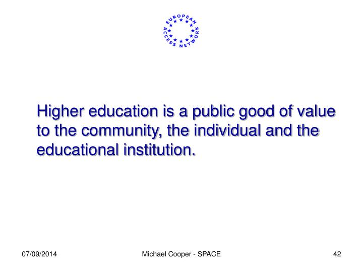 Higher education is a public good of value to the community, the individual and the educational institution.