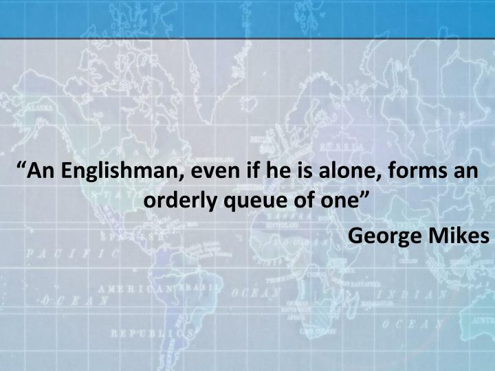 """""""An Englishman, even if he is alone, forms an orderly queue of one"""""""