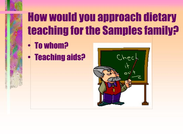 How would you approach dietary teaching for the Samples family?