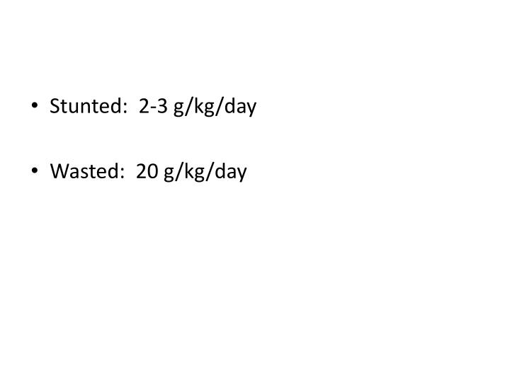 Stunted:  2-3 g/kg/day