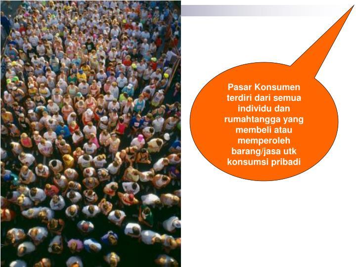 Pasar Konsumen terdiri dari semua individu dan rumahtangga yang membeli atau memperoleh barang/jasa ...