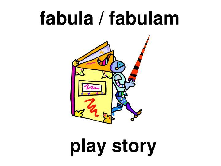 fabula / fabulam