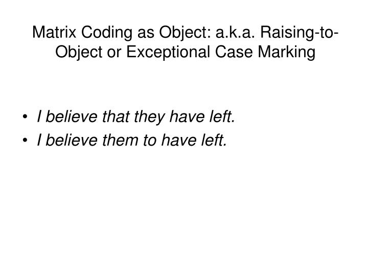Matrix Coding as Object: a.k.a. Raising-to-Object or Exceptional Case Marking