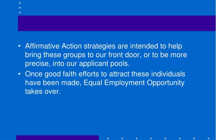 Affirmative Action strategies are intended to help bring these groups to our front door, or to be more precise, into our applicant pools.