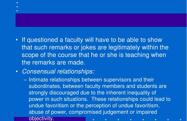 If questioned a faculty will have to be able to show that such remarks or jokes are legitimately within the scope of the course that he or she is teaching when the remarks are made.