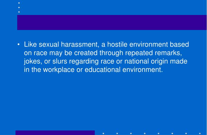 Like sexual harassment, a hostile environment based on race may be created through repeated remarks, jokes, or slurs regarding race or national origin made in the workplace or educational environment.