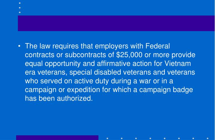 The law requires that employers with Federal contracts or subcontracts of $25,000 or more provide equal opportunity and affirmative action for Vietnam era veterans, special disabled veterans and veterans who served on active duty during a war or in a campaign or expedition for which a campaign badge has been authorized.