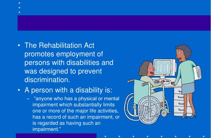 The Rehabilitation Act promotes employment of persons with disabilities and was designed to prevent discrimination.