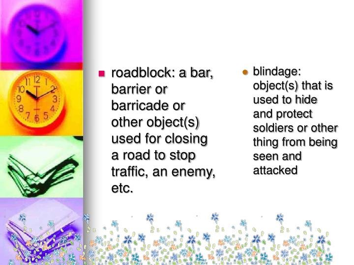 roadblock: a bar, barrier or barricade or other object(s) used for closing a road to stop traffic, an enemy, etc.