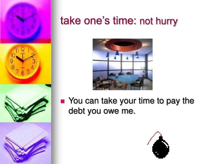 take one's time: