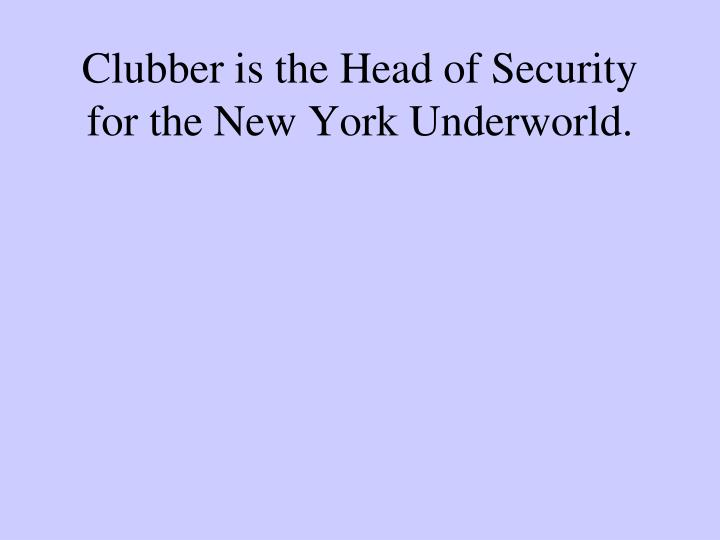 Clubber is the Head of Security for the New York Underworld.