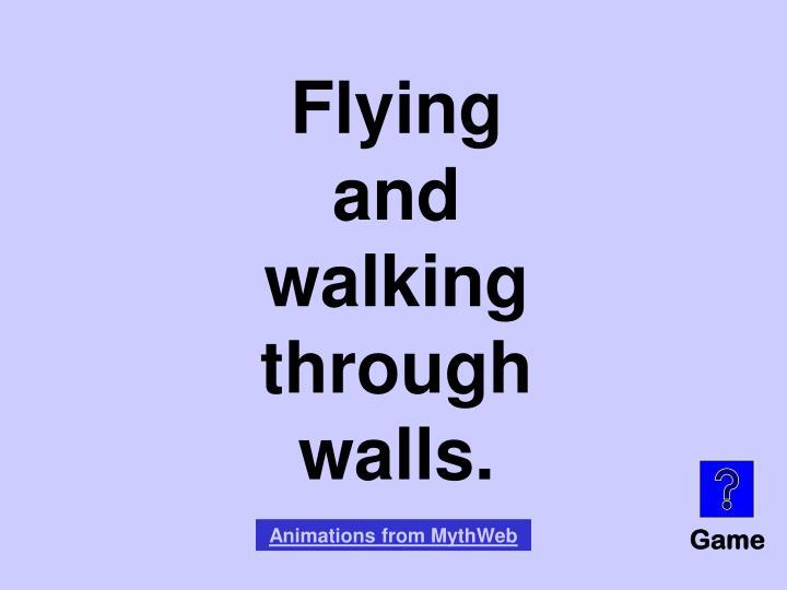 Flying and walking through walls.