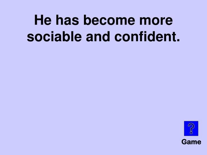 He has become more sociable and confident.
