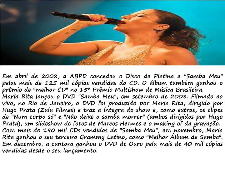 """Em abril de 2008, a ABPD concedeu o Disco de Platina a """"Samba Meu"""" pelas mais de 125 mil cópias vendidas do CD. O álbum também ganhou o prêmio de """"melhor CD"""" no 15º Prêmio"""