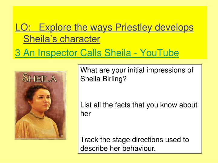 sheila inspector calls acceptance Previous year whilst feeling angry with gerald for his involvement with the girl she does have a certain respect for his openness and honesty with his admission mrs birling makes attempts to intimidate the inspector and control the situation despite this, sheila feels that it is foolish to try and hinder the inspector's enquiries.