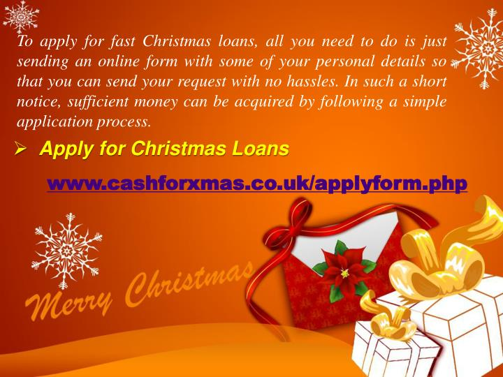 To apply for fast Christmas loans, all you need to do is just sending an online form with some of your personal details so that you can send your request with no hassles. In such a short notice, sufficient money can be acquired by following a simple application process.