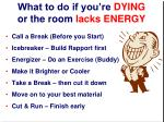 what to do if you re dying or the room lacks energy
