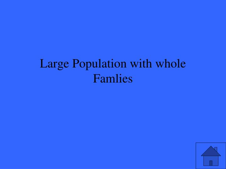 Large Population with whole Famlies