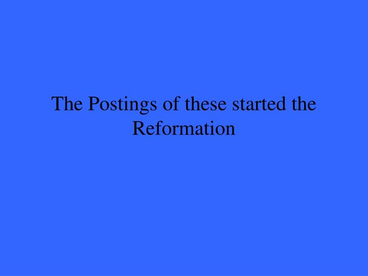 The Postings of these started the Reformation