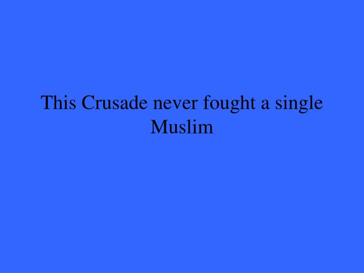 This Crusade never fought a single Muslim