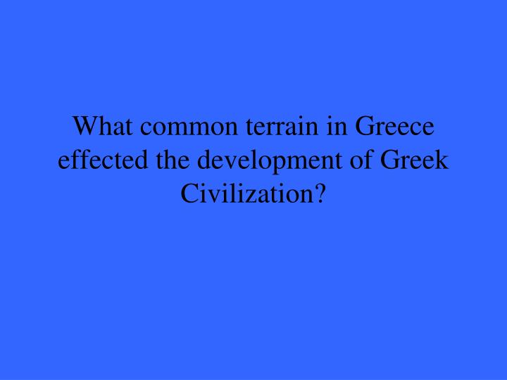 What common terrain in greece effected the development of greek civilization