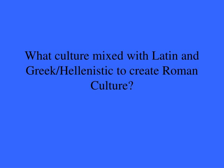 What culture mixed with Latin and Greek/Hellenistic to create Roman Culture?