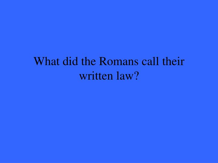 What did the Romans call their written law?