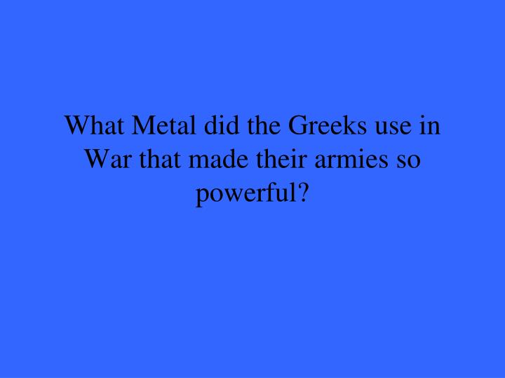 What Metal did the Greeks use in War that made their armies so powerful?
