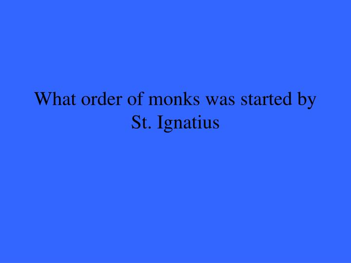 What order of monks was started by St. Ignatius