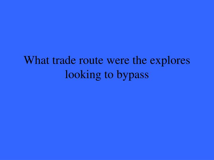 What trade route were the explores looking to bypass