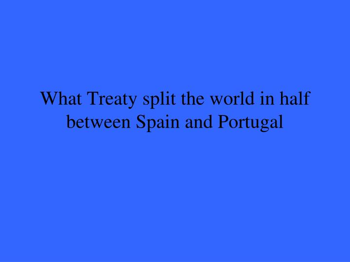 What Treaty split the world in half between Spain and Portugal