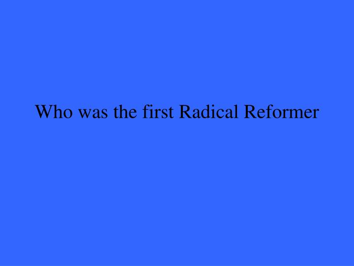 Who was the first Radical Reformer
