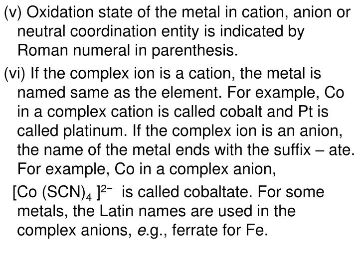(v) Oxidation state of the metal in cation, anion or neutral coordination entity is indicated by Roman numeral in parenthesis.
