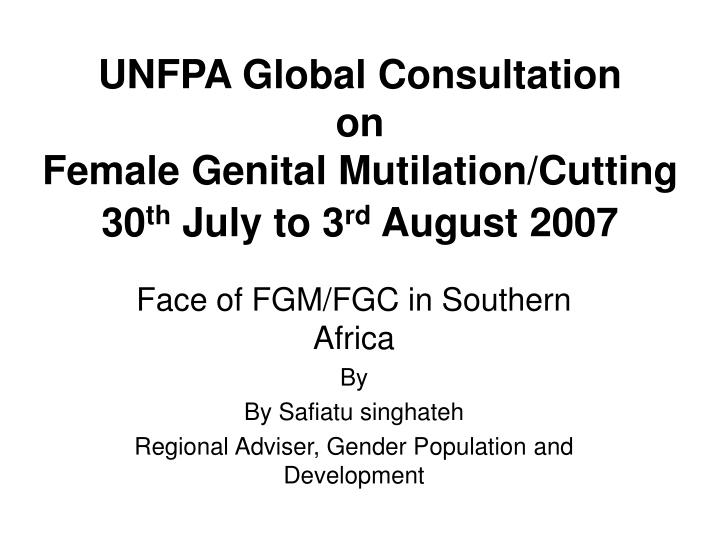unfpa global consultation on female genital mutilation cutting 30 th july to 3 rd august 2007 n.