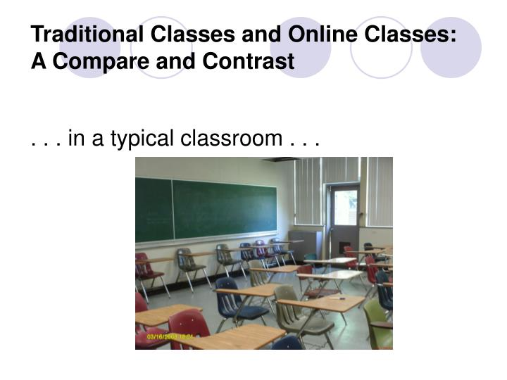 online class compared to a traditional class essay Taking courses over the internet is a convenient way of completing coursework at a college or university from the comfort of your own home although you do not attend classes on a physical campus, there are, in fact, many similarities between online classes and traditional classes.