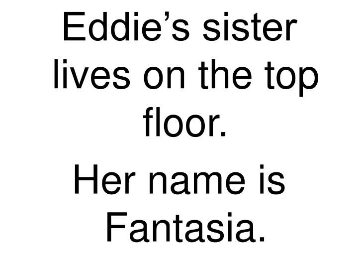 Eddie's sister lives on the top floor.
