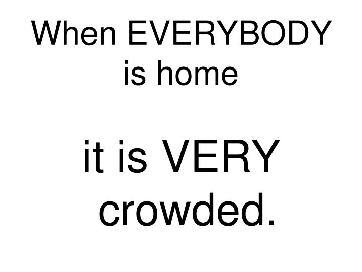 When EVERYBODY is home