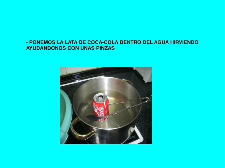 - PONEMOS LA LATA DE COCA-COLA DENTRO DEL AGUA HIRVIENDO AYUDANDONOS CON UNAS PINZAS