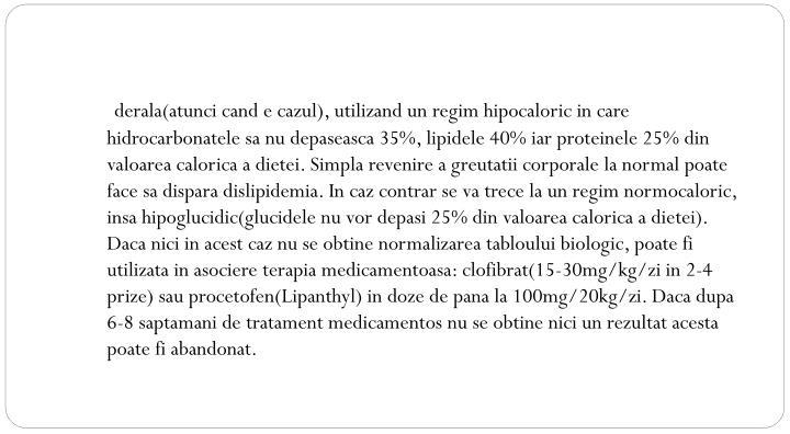 derala(atunci cand e cazul), utilizand un regim hipocaloric in care hidrocarbonatele sa nu depaseasca 35%, lipidele 40% iar proteinele 25% din valoarea calorica a dietei. Simpla revenire a greutatii corporale la normal poate face sa dispara dislipidemia. In caz contrar se va trece la un regim normocaloric, insa hipoglucidic(glucidele nu vor depasi 25% din valoarea calorica a dietei). Daca nici in acest caz nu se obtine normalizarea tabloului biologic, poate fi utilizata in asociere terapia medicamentoasa: clofibrat(15-30mg/kg/zi in 2-4 prize) sau procetofen(Lipanthyl) in doze de pana la 100mg/20kg/zi. Daca dupa 6-8 saptamani de tratament medicamentos nu se obtine nici un rezultat acesta poate fi abandonat.