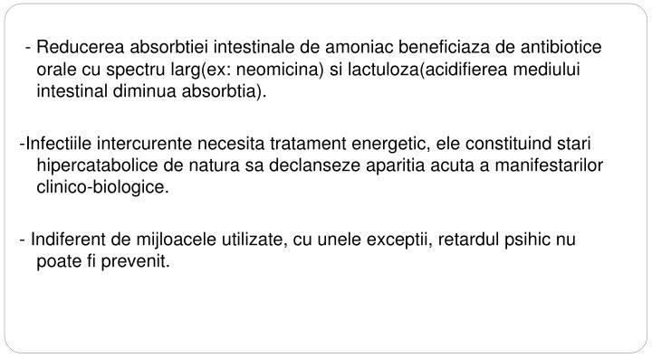 - Reducerea absorbtiei intestinale de amoniac beneficiaza de antibiotice orale cu spectru larg(ex: neomicina) si lactuloza(acidifierea mediului intestinal diminua absorbtia).