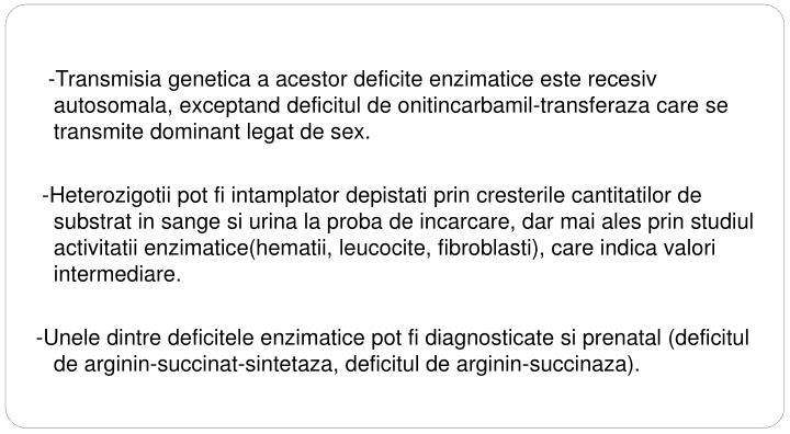 -Transmisia genetica a acestor deficite enzimatice este recesiv autosomala, exceptand deficitul de onitincarbamil-transferaza care se transmite dominant legat de sex.