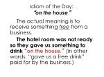 idiom of the day on the house