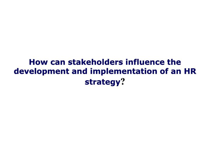 How can stakeholders influence the development and implementation of an HR strategy