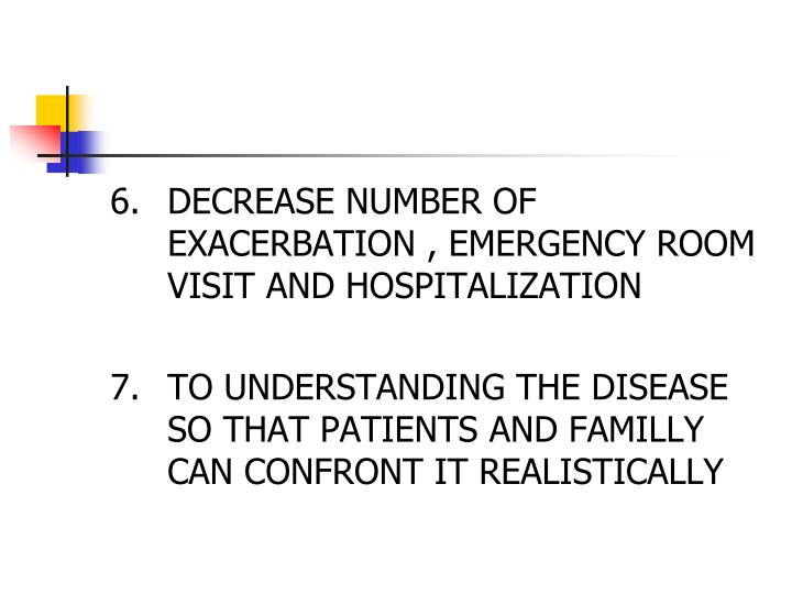 6.	DECREASE NUMBER OF EXACERBATION , EMERGENCY ROOM VISIT AND HOSPITALIZATION