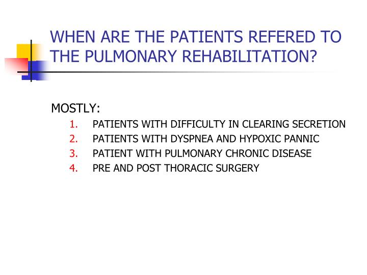 WHEN ARE THE PATIENTS REFERED TO THE PULMONARY REHABILITATION?