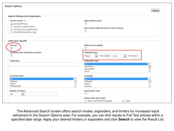 The Advanced Search screen offers search modes, expanders, and limiters for increased result refinement In the Search Options area. For example, you can limit results to Full Text articles within a specified date range. Apply your desired limiters or expanders and click