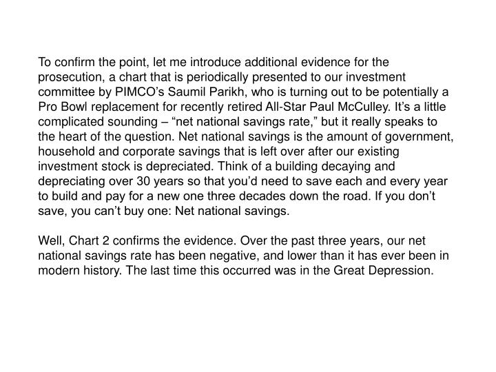 """To confirm the point, let me introduce additional evidence for the prosecution, a chart that is periodically presented to our investment committee by PIMCO's Saumil Parikh, who is turning out to be potentially a Pro Bowl replacement for recently retired All-Star Paul McCulley. It's a little complicated sounding – """"net national savings rate,"""" but it really speaks to the heart of the question. Net national savings is the amount of government, household and corporate savings that is left over after our existing investment stock is depreciated. Think of a building decaying and depreciating over 30 years so that you'd need to save each and every year to build and pay for a new one three decades down the road. If you don't save, you can't buy one: Net national savings."""