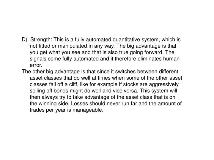 D)  Strength: This is a fully automated quantitative system, which is not fitted or manipulated in any way. The big advantage is that you get what you see and that is also true going forward. The signals come fully automated and it therefore eliminates human error.